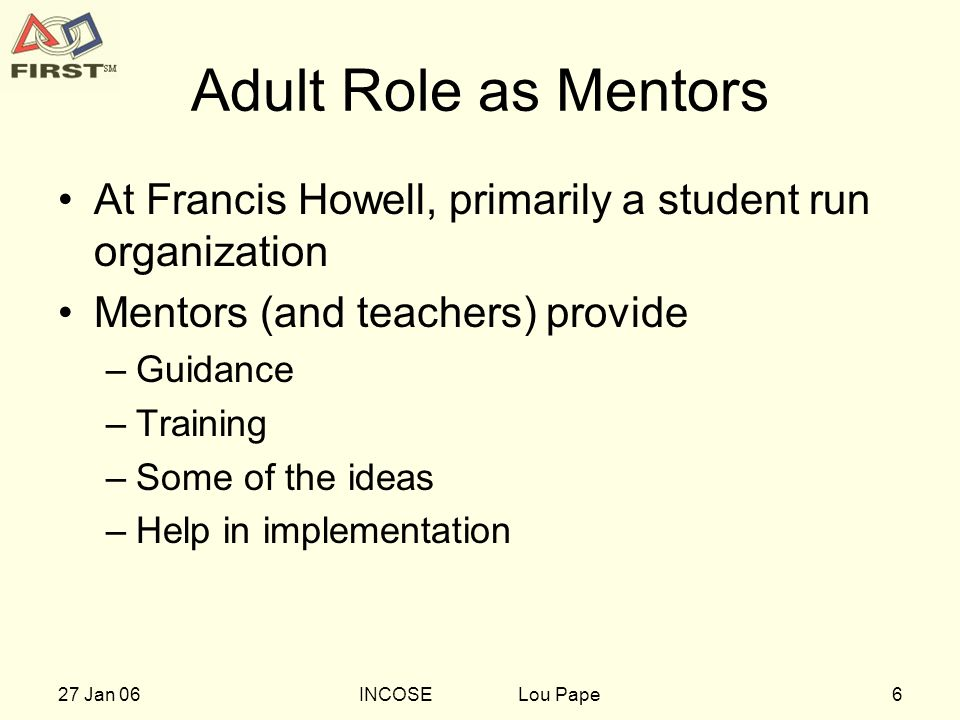 627 Jan 06INCOSE Lou Pape Adult Role as Mentors At Francis Howell, primarily a student run organization Mentors (and teachers) provide –Guidance –Training –Some of the ideas –Help in implementation