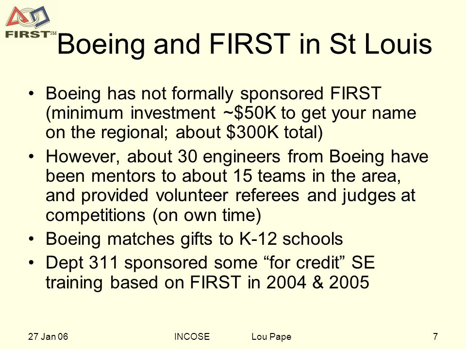 727 Jan 06INCOSE Lou Pape Boeing and FIRST in St Louis Boeing has not formally sponsored FIRST (minimum investment ~$50K to get your name on the regional; about $300K total) However, about 30 engineers from Boeing have been mentors to about 15 teams in the area, and provided volunteer referees and judges at competitions (on own time) Boeing matches gifts to K-12 schools Dept 311 sponsored some for credit SE training based on FIRST in 2004 & 2005