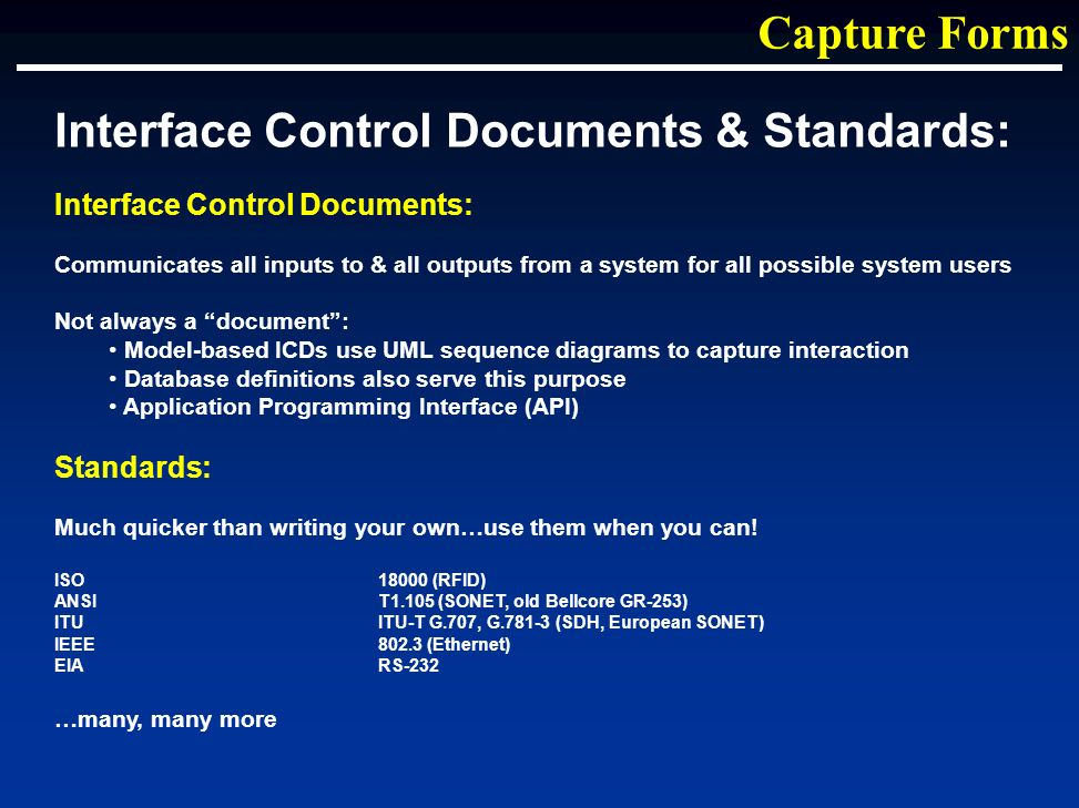 Interface Control Documents & Standards: Interface Control Documents: Communicates all inputs to & all outputs from a system for all possible system users Not always a document: Model-based ICDs use UML sequence diagrams to capture interaction Database definitions also serve this purpose Application Programming Interface (API) Standards: Much quicker than writing your own…use them when you can.