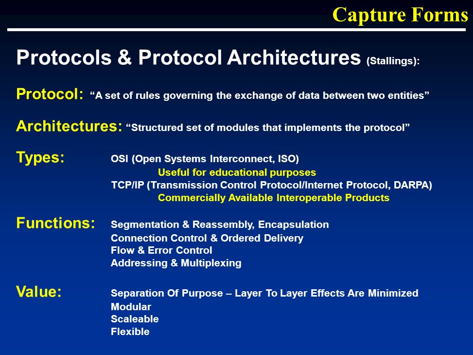 Protocols & Protocol Architectures (Stallings): Protocol: A set of rules governing the exchange of data between two entities Architectures: Structured set of modules that implements the protocol Types: OSI (Open Systems Interconnect, ISO) Useful for educational purposes TCP/IP (Transmission Control Protocol/Internet Protocol, DARPA) Commercially Available Interoperable Products Functions: Segmentation & Reassembly, Encapsulation Connection Control & Ordered Delivery Flow & Error Control Addressing & Multiplexing Value: Separation Of Purpose – Layer To Layer Effects Are Minimized Modular Scaleable Flexible Capture Forms