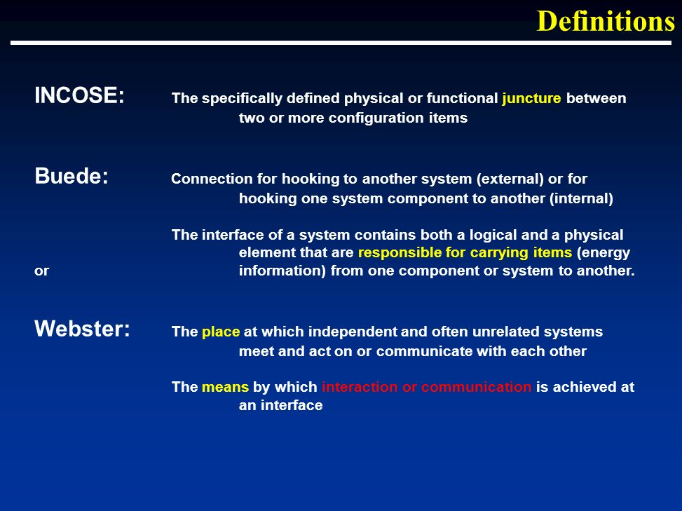INCOSE: The specifically defined physical or functional juncture between two or more configuration items Buede: Connection for hooking to another system (external) or for hooking one system component to another (internal) The interface of a system contains both a logical and a physical element that are responsible for carrying items (energy or information) from one component or system to another.
