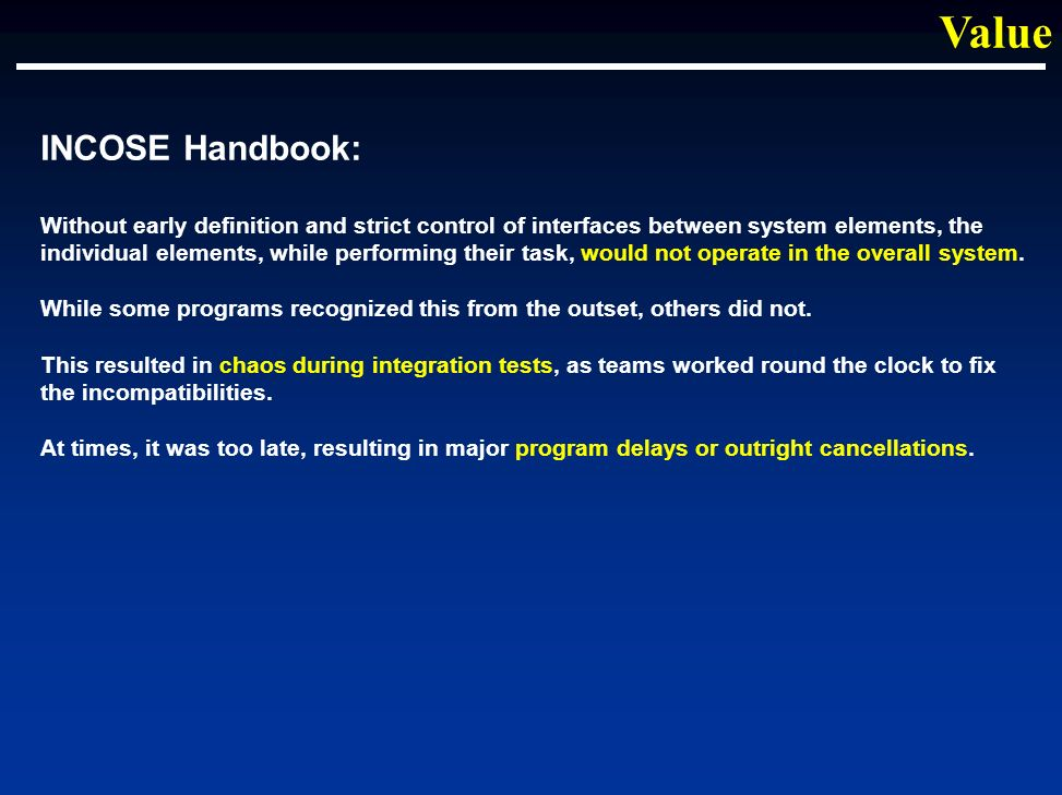 INCOSE Handbook: Without early definition and strict control of interfaces between system elements, the individual elements, while performing their task, would not operate in the overall system.