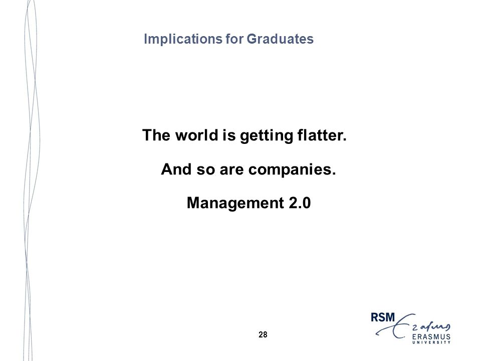 The world is getting flatter. And so are companies. Management 2.0 Implications for Graduates 28