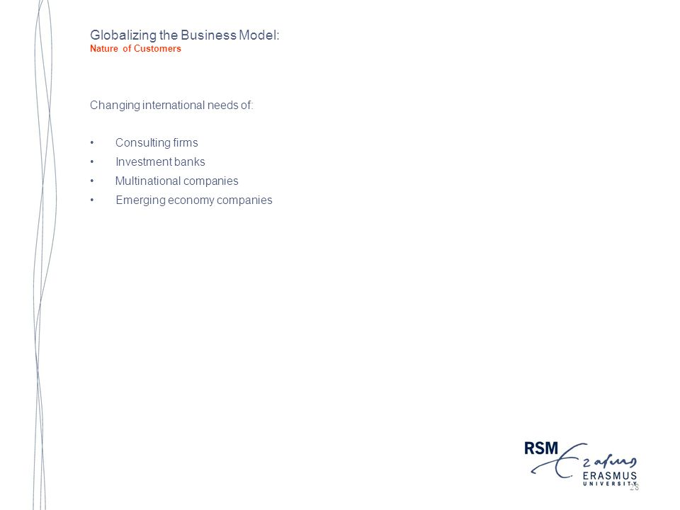 Globalizing the Business Model: Nature of Customers Changing international needs of: Consulting firms Investment banks Multinational companies Emerging economy companies 28