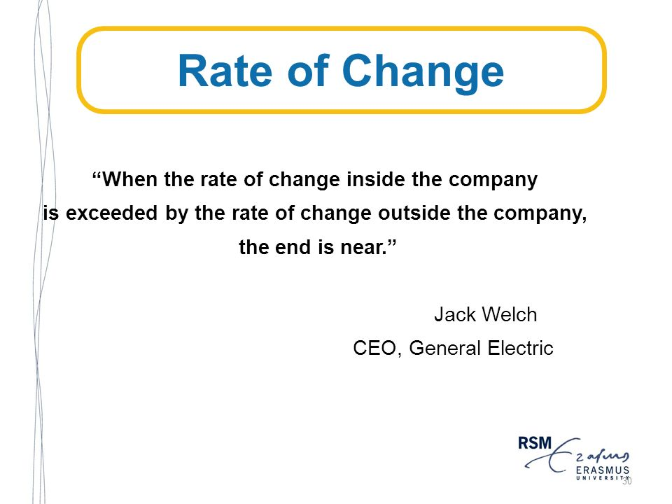 Rate of Change When the rate of change inside the company is exceeded by the rate of change outside the company, the end is near.
