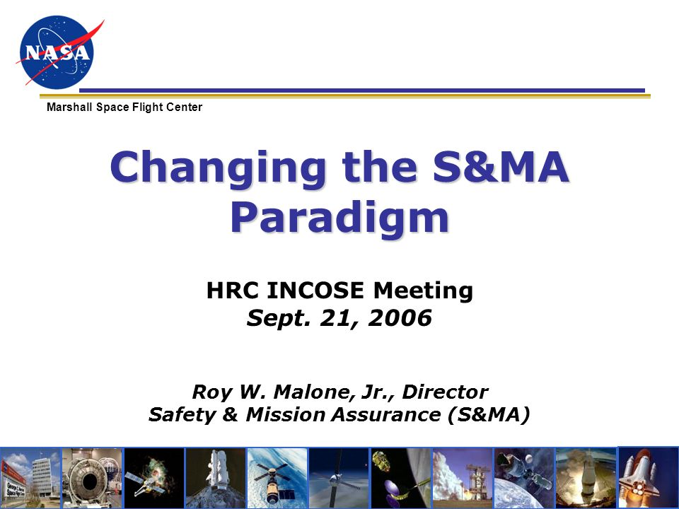 Marshall Space Flight Center Changing the S&MA Paradigm HRC INCOSE Meeting Sept. 21, 2006 Roy W. Malone, Jr., Director Safety & Mission Assurance (S&M