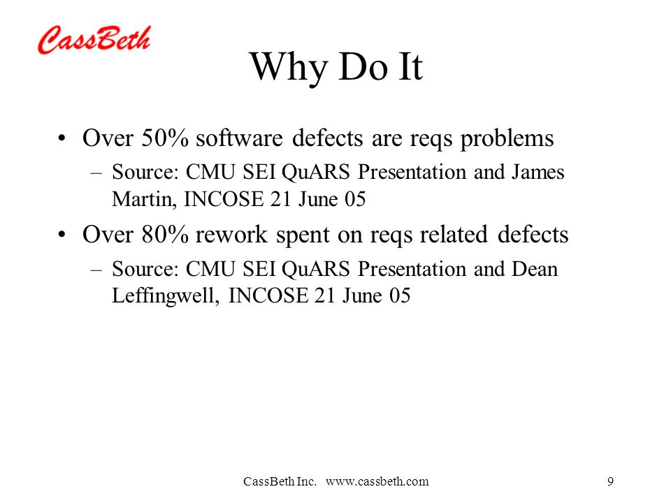 CassBeth Inc. www.cassbeth.com9 Why Do It Over 50% software defects are reqs problems –Source: CMU SEI QuARS Presentation and James Martin, INCOSE 21