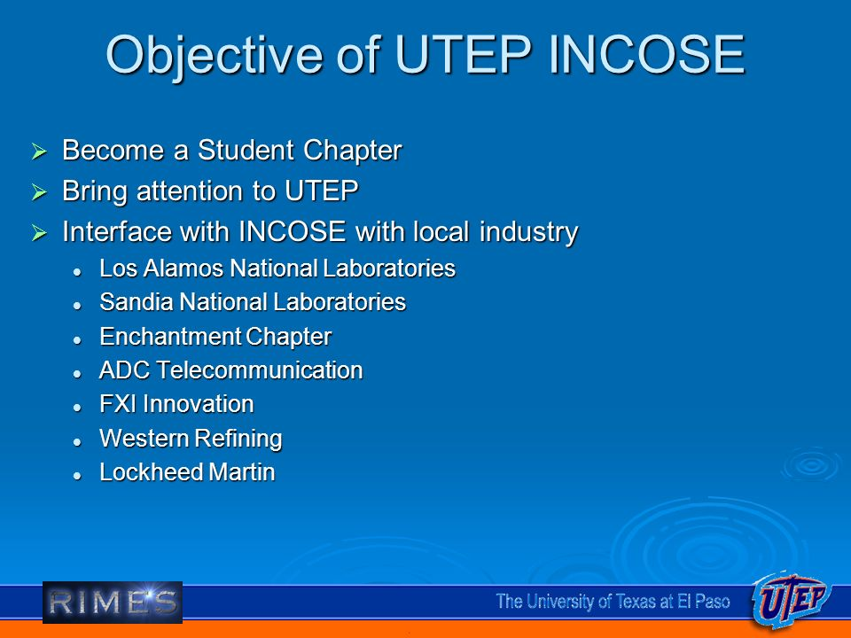 Objective of UTEP INCOSE Become a Student Chapter Become a Student Chapter Bring attention to UTEP Bring attention to UTEP Interface with INCOSE with local industry Interface with INCOSE with local industry Los Alamos National Laboratories Los Alamos National Laboratories Sandia National Laboratories Sandia National Laboratories Enchantment Chapter Enchantment Chapter ADC Telecommunication ADC Telecommunication FXI Innovation FXI Innovation Western Refining Western Refining Lockheed Martin Lockheed Martin