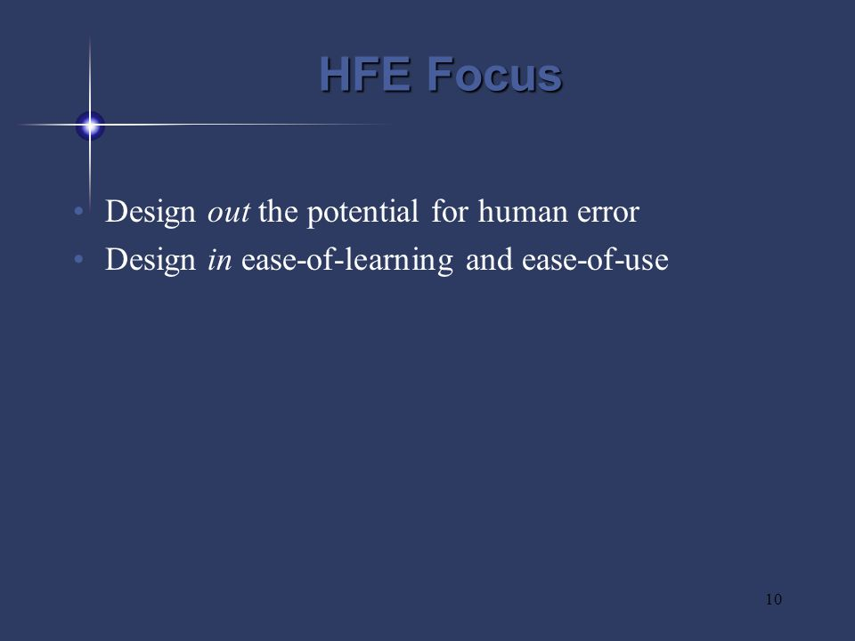 10 HFE Focus Design out the potential for human error Design in ease-of-learning and ease-of-use