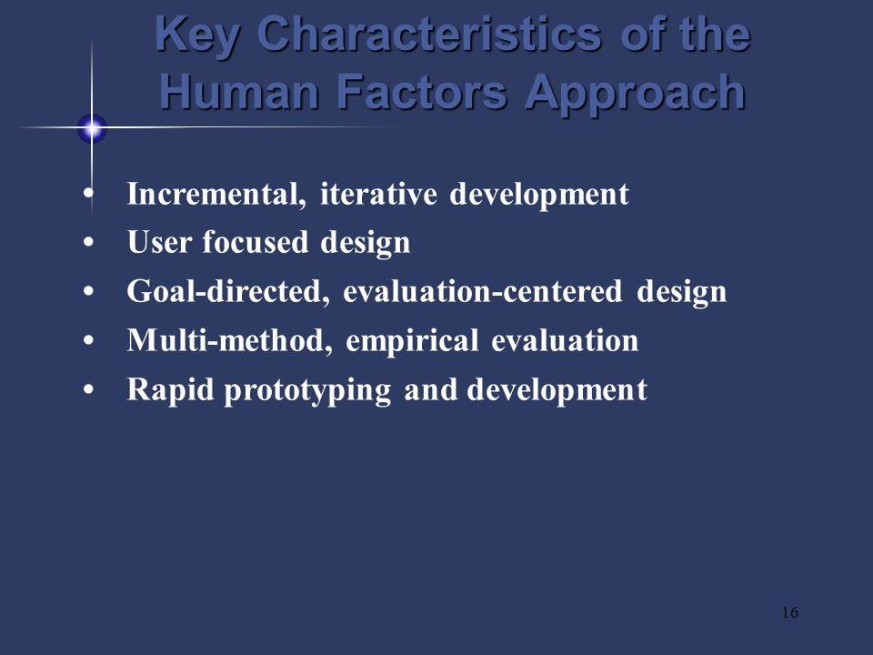 16 Key Characteristics of the Human Factors Approach Incremental, iterative development User focused design Goal-directed, evaluation-centered design Multi-method, empirical evaluation Rapid prototyping and development