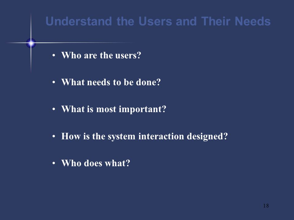 18 Understand the Users and Their Needs Who are the users.