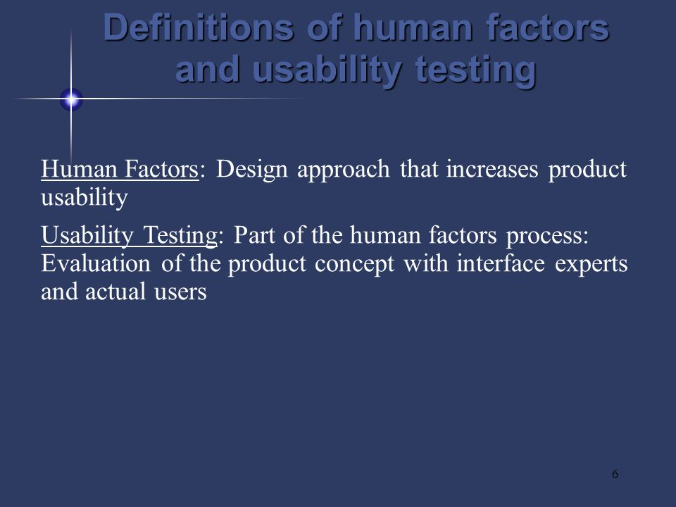 6 Human Factors: Design approach that increases product usability Usability Testing: Part of the human factors process: Evaluation of the product concept with interface experts and actual users Definitions of human factors and usability testing