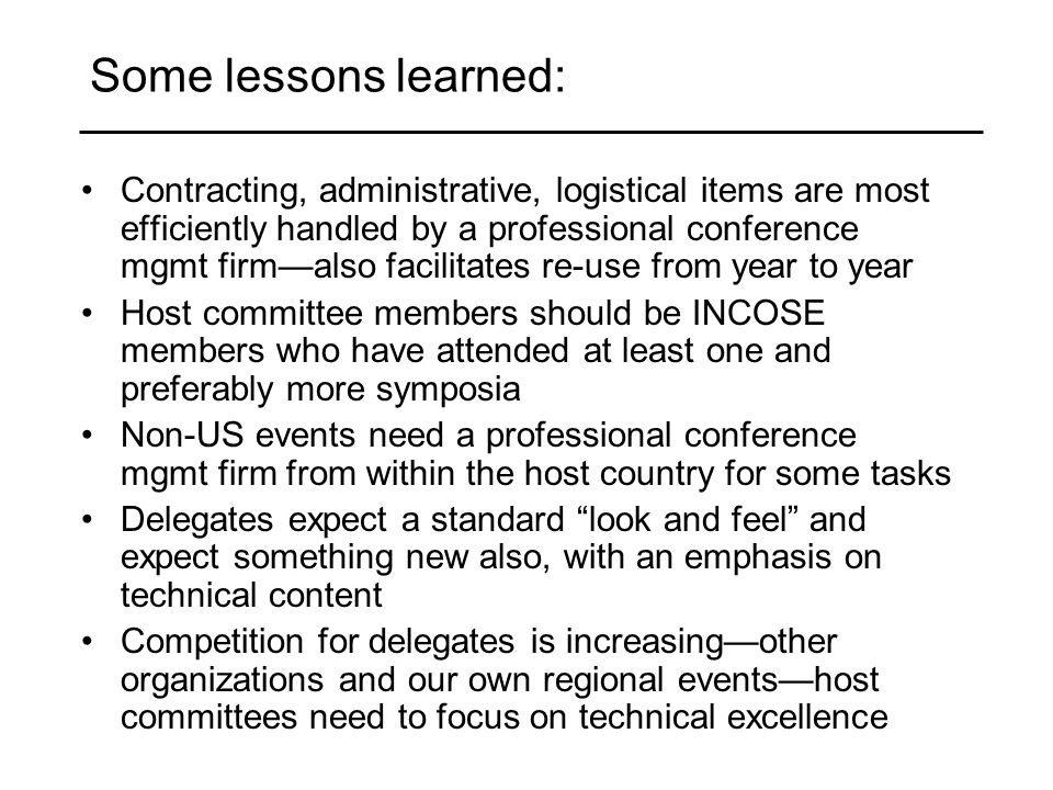 Some lessons learned: Contracting, administrative, logistical items are most efficiently handled by a professional conference mgmt firmalso facilitates re-use from year to year Host committee members should be INCOSE members who have attended at least one and preferably more symposia Non-US events need a professional conference mgmt firm from within the host country for some tasks Delegates expect a standard look and feel and expect something new also, with an emphasis on technical content Competition for delegates is increasingother organizations and our own regional eventshost committees need to focus on technical excellence