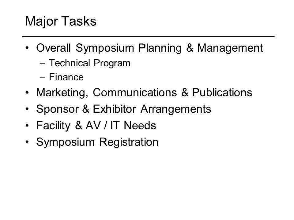 Major Tasks Overall Symposium Planning & Management –Technical Program –Finance Marketing, Communications & Publications Sponsor & Exhibitor Arrangements Facility & AV / IT Needs Symposium Registration