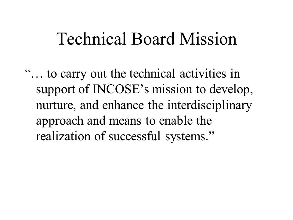 Technical Board Mission … to carry out the technical activities in support of INCOSEs mission to develop, nurture, and enhance the interdisciplinary a