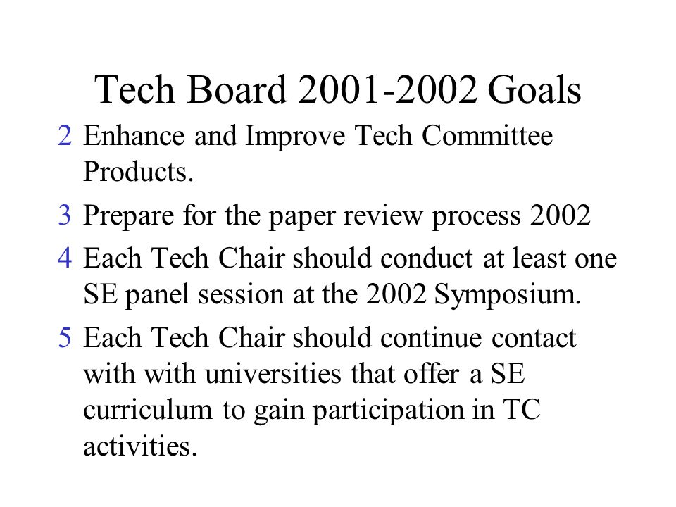 Tech Board 2001-2002 Goals 2Enhance and Improve Tech Committee Products. 3Prepare for the paper review process 2002 4Each Tech Chair should conduct at