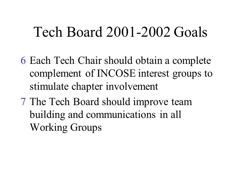 Tech Board 2001-2002 Goals 6Each Tech Chair should obtain a complete complement of INCOSE interest groups to stimulate chapter involvement 7The Tech B