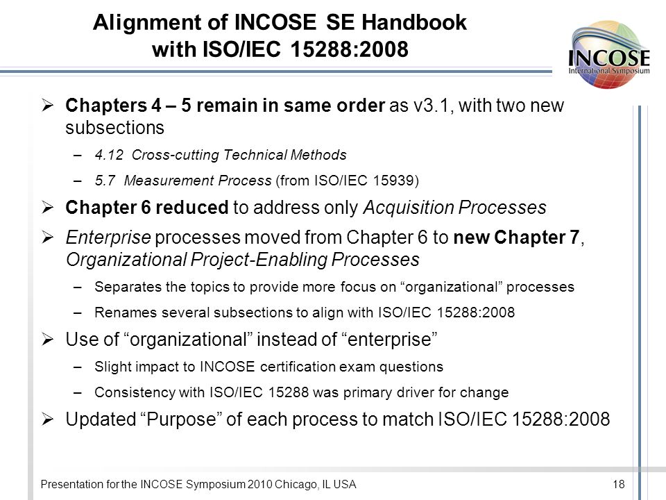 Alignment of INCOSE SE Handbook with ISO/IEC 15288:2008 Chapters 4 – 5 remain in same order as v3.1, with two new subsections –4.12 Cross-cutting Technical Methods –5.7 Measurement Process (from ISO/IEC 15939) Chapter 6 reduced to address only Acquisition Processes Enterprise processes moved from Chapter 6 to new Chapter 7, Organizational Project-Enabling Processes –Separates the topics to provide more focus on organizational processes –Renames several subsections to align with ISO/IEC 15288:2008 Use of organizational instead of enterprise –Slight impact to INCOSE certification exam questions –Consistency with ISO/IEC 15288 was primary driver for change Updated Purpose of each process to match ISO/IEC 15288:2008 Presentation for the INCOSE Symposium 2010 Chicago, IL USA18