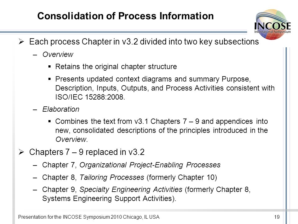 Consolidation of Process Information Each process Chapter in v3.2 divided into two key subsections –Overview Retains the original chapter structure Presents updated context diagrams and summary Purpose, Description, Inputs, Outputs, and Process Activities consistent with ISO/IEC 15288:2008.