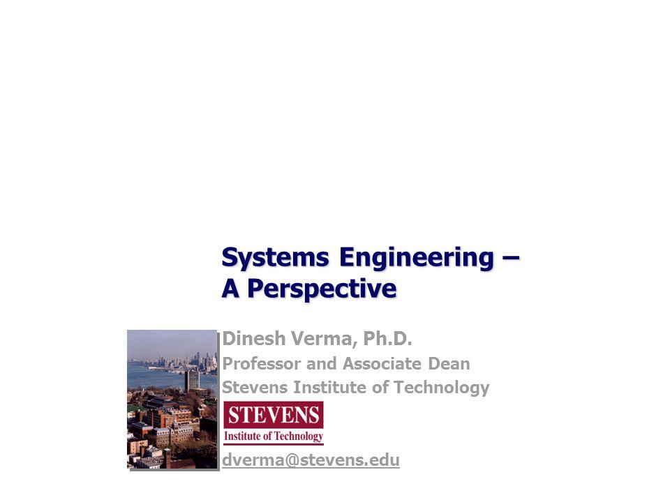 Systems Engineering – A Perspective Dinesh Verma, Ph.D. Professor and Associate Dean Stevens Institute of Technology dverma@stevens.edu