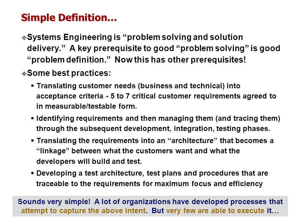Simple Definition… Systems Engineering is problem solving and solution delivery. A key prerequisite to good problem solving is good problem definition
