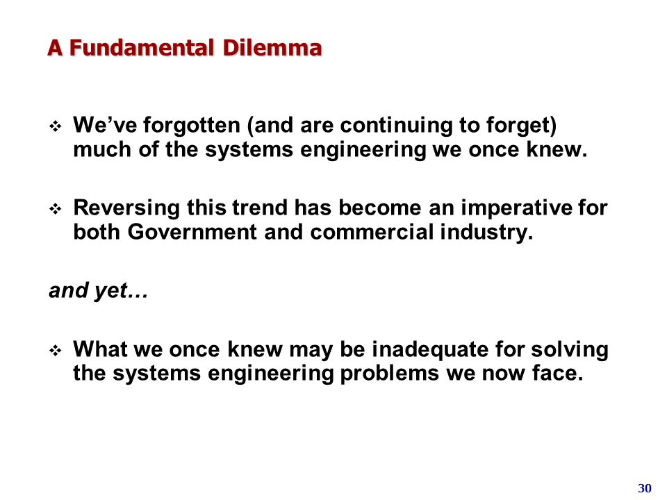 A Fundamental Dilemma Weve forgotten (and are continuing to forget) much of the systems engineering we once knew. Reversing this trend has become an i