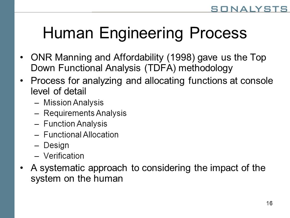 16 Human Engineering Process ONR Manning and Affordability (1998) gave us the Top Down Functional Analysis (TDFA) methodology Process for analyzing and allocating functions at console level of detail –Mission Analysis –Requirements Analysis –Function Analysis –Functional Allocation –Design –Verification A systematic approach to considering the impact of the system on the human