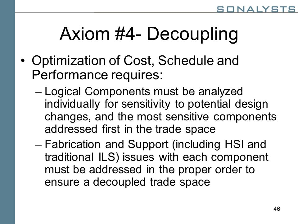 46 Axiom #4- Decoupling Optimization of Cost, Schedule and Performance requires: –Logical Components must be analyzed individually for sensitivity to potential design changes, and the most sensitive components addressed first in the trade space –Fabrication and Support (including HSI and traditional ILS) issues with each component must be addressed in the proper order to ensure a decoupled trade space