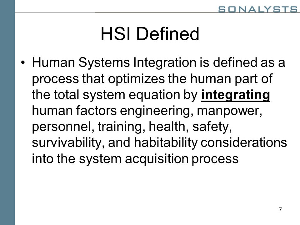 7 HSI Defined Human Systems Integration is defined as a process that optimizes the human part of the total system equation by integrating human factors engineering, manpower, personnel, training, health, safety, survivability, and habitability considerations into the system acquisition process