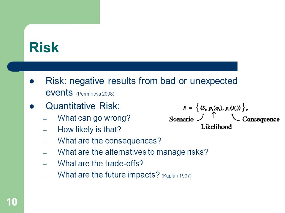 10 Risk Risk: negative results from bad or unexpected events (Perminova 2008) Quantitative Risk: – What can go wrong.