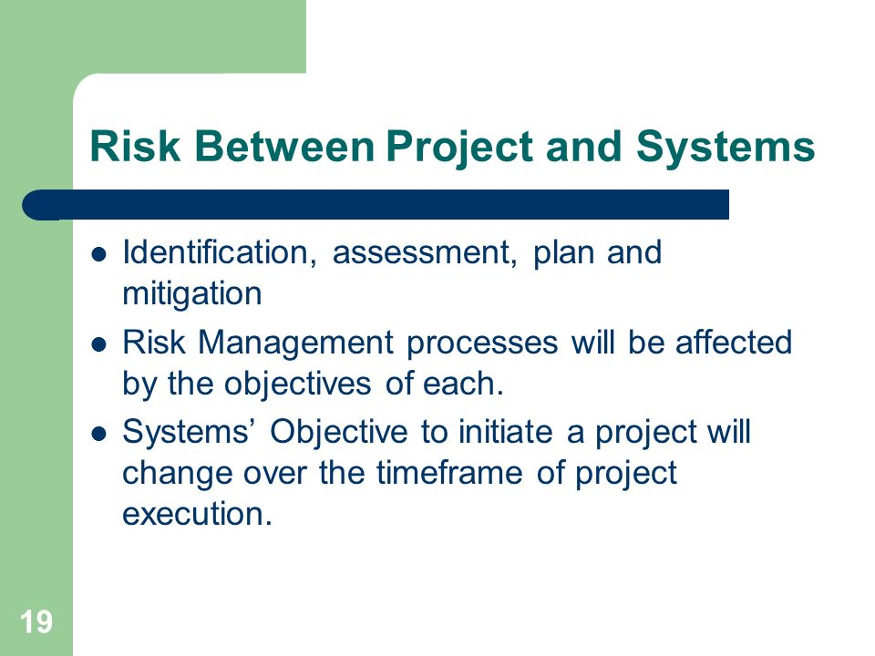 19 Risk Between Project and Systems Identification, assessment, plan and mitigation Risk Management processes will be affected by the objectives of each.