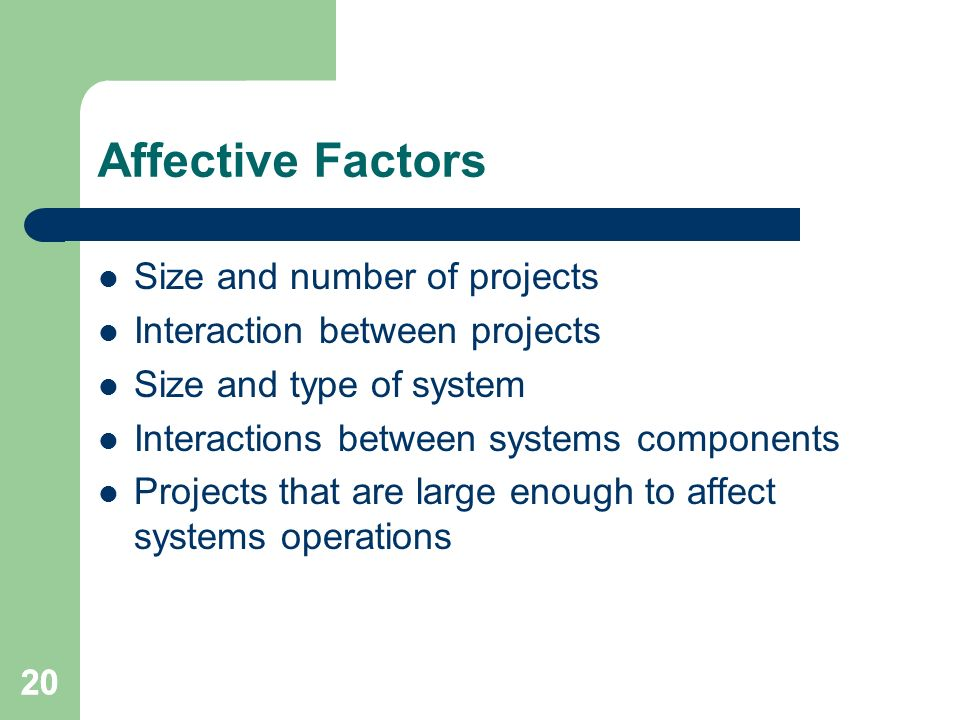 20 Affective Factors Size and number of projects Interaction between projects Size and type of system Interactions between systems components Projects that are large enough to affect systems operations