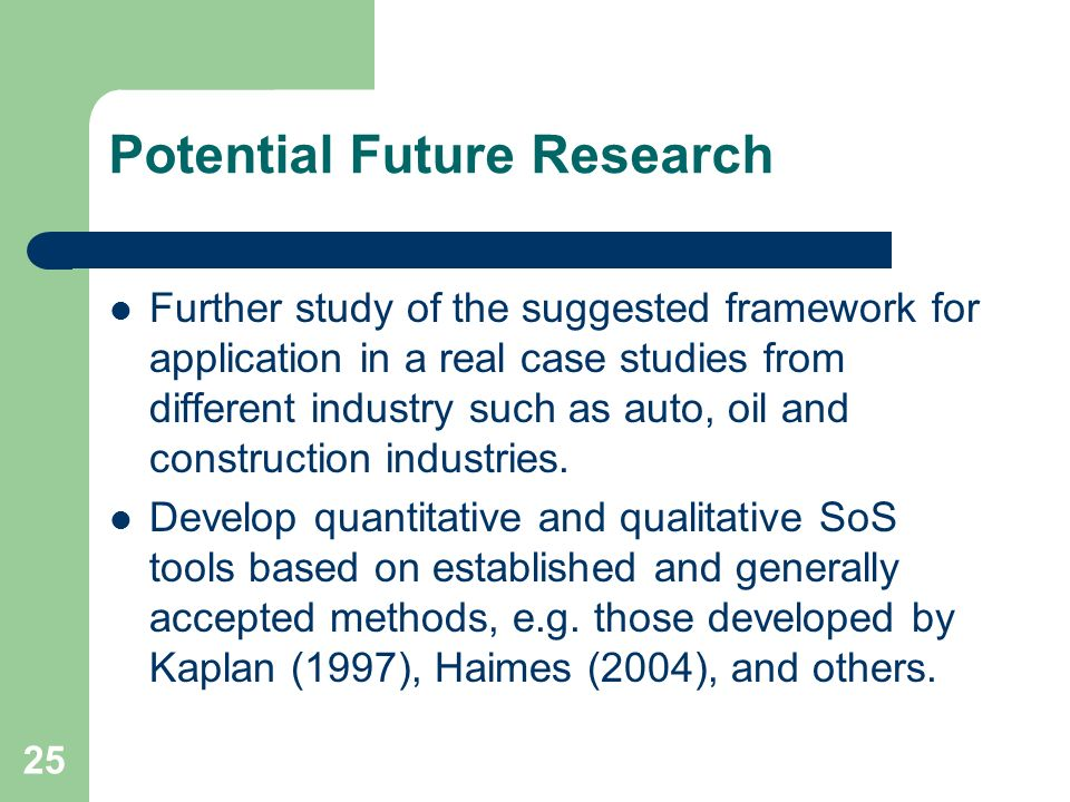 25 Potential Future Research Further study of the suggested framework for application in a real case studies from different industry such as auto, oil and construction industries.