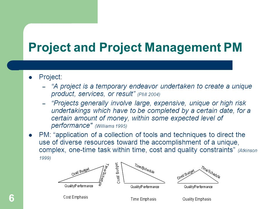 6 Project and Project Management PM Project: – A project is a temporary endeavor undertaken to create a unique product, services, or result (PMI 2004) – Projects generally involve large, expensive, unique or high risk undertakings which have to be completed by a certain date, for a certain amount of money, within some expected level of performance (Williams 1995) PM: application of a collection of tools and techniques to direct the use of diverse resources toward the accomplishment of a unique, complex, one-time task within time, cost and quality constraints (Atkinson 1999)