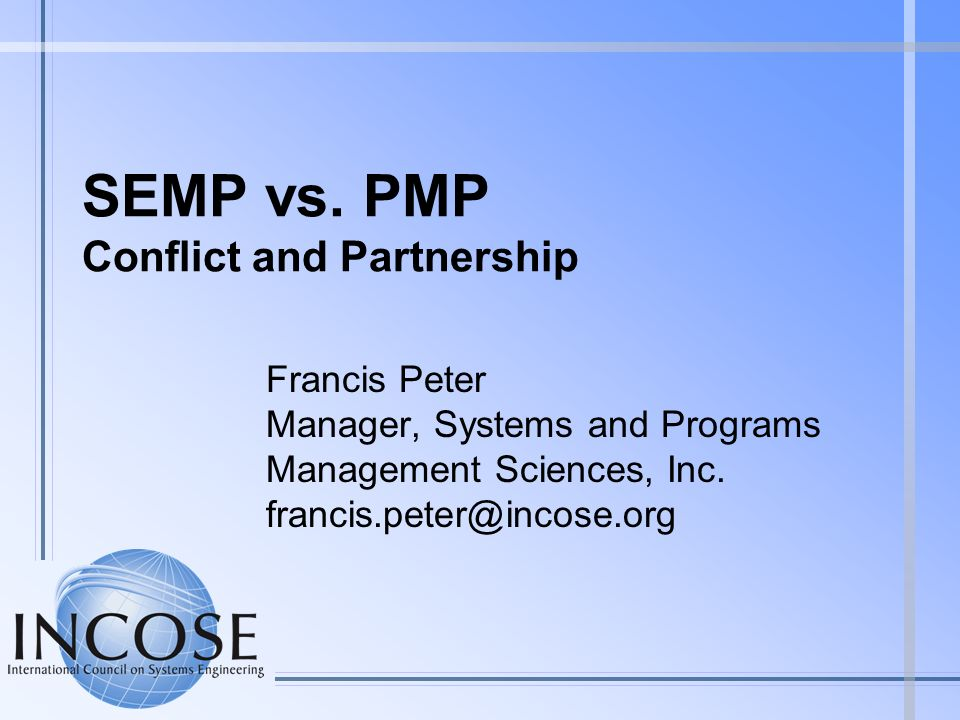 SEMP vs. PMP Conflict and Partnership Francis Peter Manager, Systems and Programs Management Sciences, Inc. francis.peter@incose.org