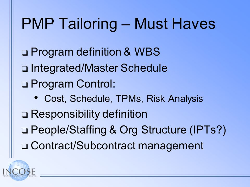 PMP Tailoring – Must Haves Program definition & WBS Integrated/Master Schedule Program Control: Cost, Schedule, TPMs, Risk Analysis Responsibility def