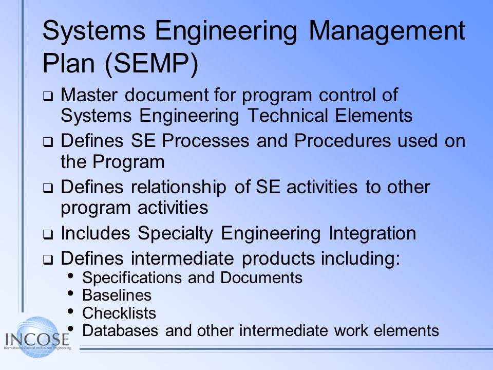 Systems Engineering Management Plan (SEMP) Master document for program control of Systems Engineering Technical Elements Defines SE Processes and Proc