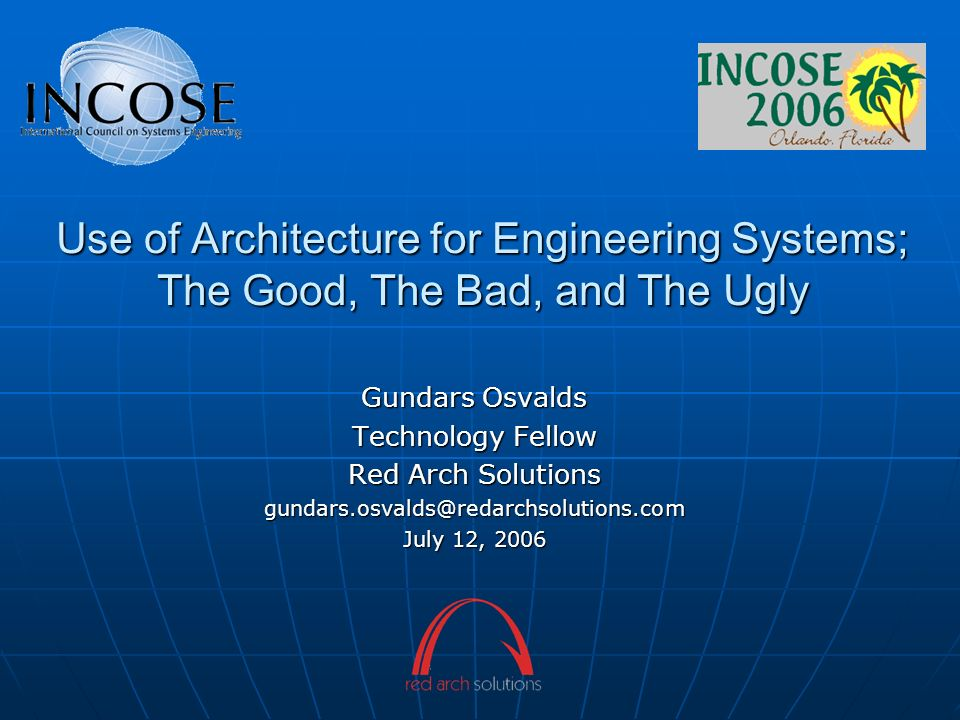 Use of Architecture for Engineering Systems; The Good, The Bad, and The Ugly Gundars Osvalds Technology Fellow Red Arch Solutions gundars.osvalds@reda