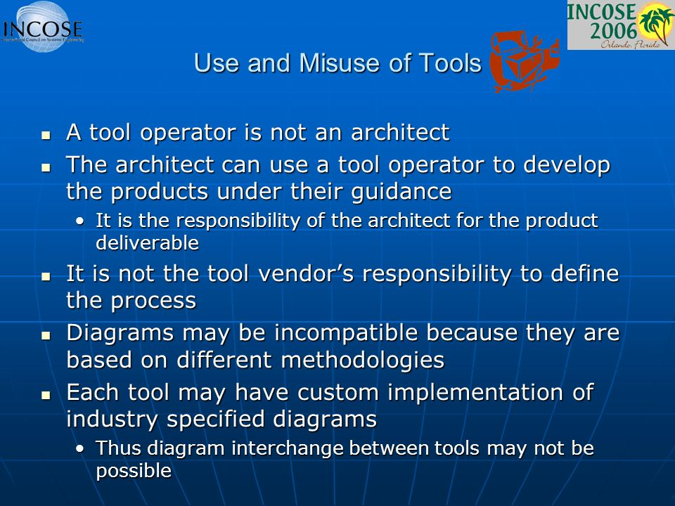 Use and Misuse of Tools A tool operator is not an architect A tool operator is not an architect The architect can use a tool operator to develop the products under their guidance The architect can use a tool operator to develop the products under their guidance It is the responsibility of the architect for the product deliverableIt is the responsibility of the architect for the product deliverable It is not the tool vendors responsibility to define the process It is not the tool vendors responsibility to define the process Diagrams may be incompatible because they are based on different methodologies Diagrams may be incompatible because they are based on different methodologies Each tool may have custom implementation of industry specified diagrams Each tool may have custom implementation of industry specified diagrams Thus diagram interchange between tools may not be possibleThus diagram interchange between tools may not be possible