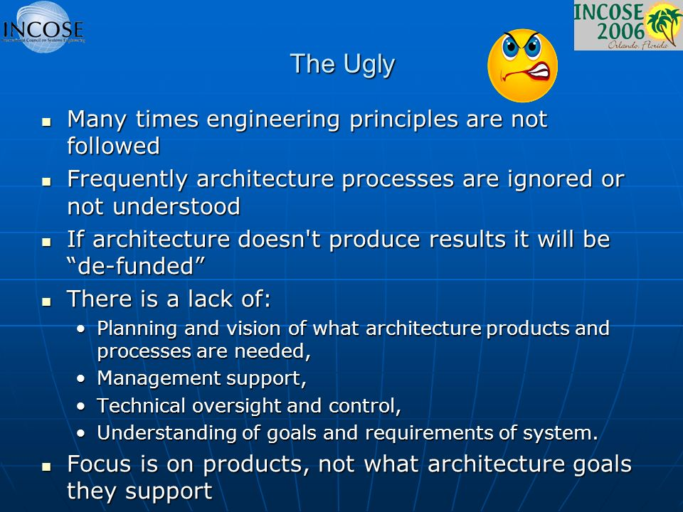 The Ugly Many times engineering principles are not followed Many times engineering principles are not followed Frequently architecture processes are ignored or not understood Frequently architecture processes are ignored or not understood If architecture doesn t produce results it will be de-funded If architecture doesn t produce results it will be de-funded There is a lack of: There is a lack of: Planning and vision of what architecture products and processes are needed,Planning and vision of what architecture products and processes are needed, Management support,Management support, Technical oversight and control,Technical oversight and control, Understanding of goals and requirements of system.Understanding of goals and requirements of system.