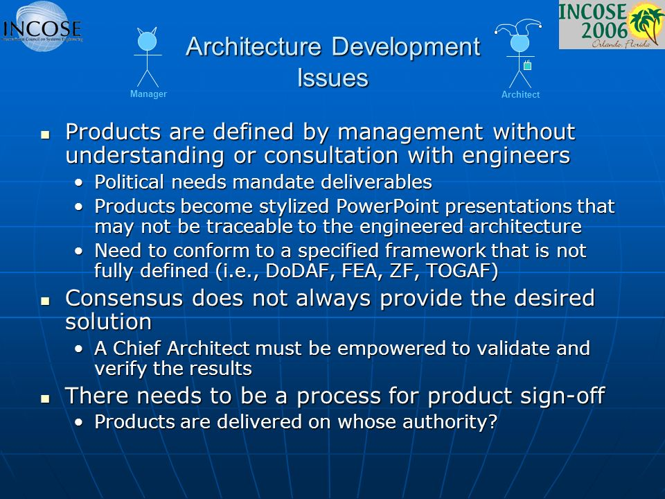 Architecture Development Issues Products are defined by management without understanding or consultation with engineers Products are defined by management without understanding or consultation with engineers Political needs mandate deliverablesPolitical needs mandate deliverables Products become stylized PowerPoint presentations that may not be traceable to the engineered architectureProducts become stylized PowerPoint presentations that may not be traceable to the engineered architecture Need to conform to a specified framework that is not fully defined (i.e., DoDAF, FEA, ZF, TOGAF)Need to conform to a specified framework that is not fully defined (i.e., DoDAF, FEA, ZF, TOGAF) Consensus does not always provide the desired solution Consensus does not always provide the desired solution A Chief Architect must be empowered to validate and verify the resultsA Chief Architect must be empowered to validate and verify the results There needs to be a process for product sign-off There needs to be a process for product sign-off Products are delivered on whose authority Products are delivered on whose authority.