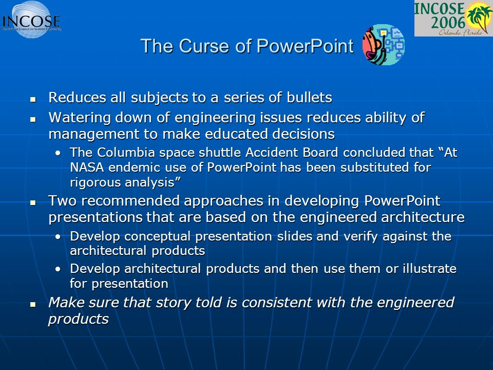 The Curse of PowerPoint Reduces all subjects to a series of bullets Reduces all subjects to a series of bullets Watering down of engineering issues reduces ability of management to make educated decisions Watering down of engineering issues reduces ability of management to make educated decisions The Columbia space shuttle Accident Board concluded that At NASA endemic use of PowerPoint has been substituted for rigorous analysisThe Columbia space shuttle Accident Board concluded that At NASA endemic use of PowerPoint has been substituted for rigorous analysis Two recommended approaches in developing PowerPoint presentations that are based on the engineered architecture Two recommended approaches in developing PowerPoint presentations that are based on the engineered architecture Develop conceptual presentation slides and verify against the architectural productsDevelop conceptual presentation slides and verify against the architectural products Develop architectural products and then use them or illustrate for presentationDevelop architectural products and then use them or illustrate for presentation Make sure that story told is consistent with the engineered products Make sure that story told is consistent with the engineered products