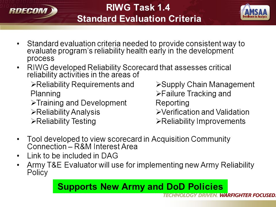 RIWG Task 1.4 Standard Evaluation Criteria Standard evaluation criteria needed to provide consistent way to evaluate programs reliability health early in the development process RIWG developed Reliability Scorecard that assesses critical reliability activities in the areas of Tool developed to view scorecard in Acquisition Community Connection – R&M Interest Area Link to be included in DAG Army T&E Evaluator will use for implementing new Army Reliability Policy Reliability Requirements and Planning Training and Development Reliability Analysis Reliability Testing Supply Chain Management Failure Tracking and Reporting Verification and Validation Reliability Improvements Supports New Army and DoD Policies