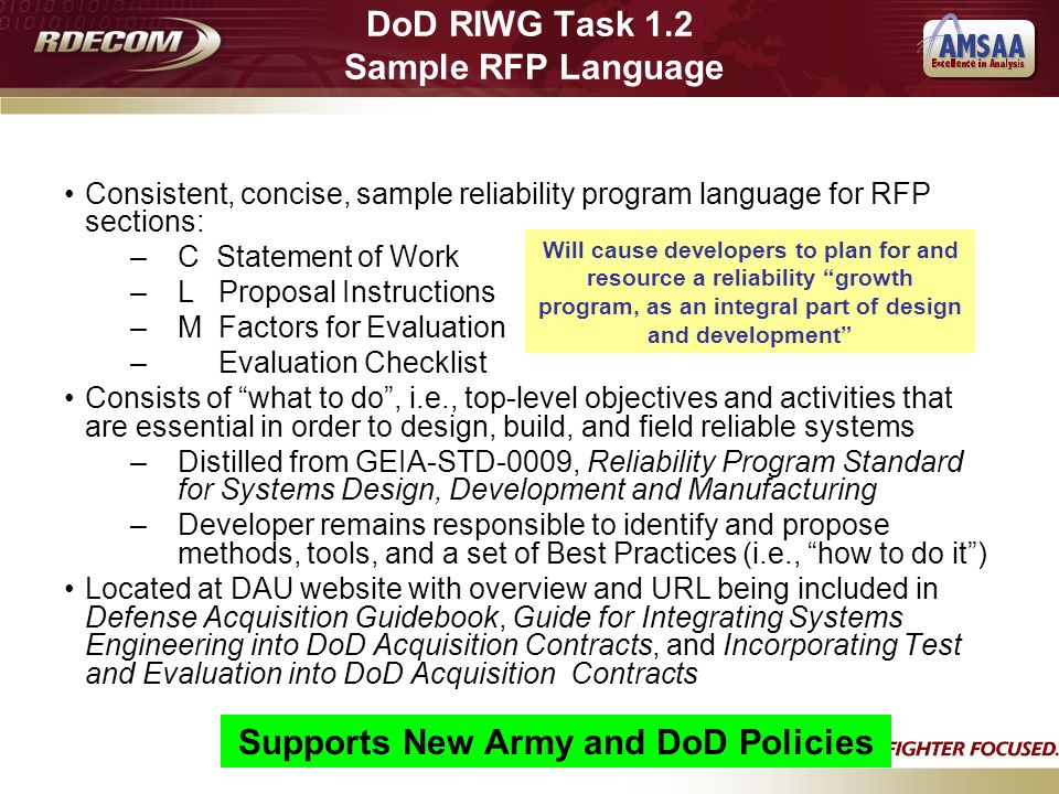 Consistent, concise, sample reliability program language for RFP sections: –C Statement of Work –L Proposal Instructions –M Factors for Evaluation – Evaluation Checklist Consists of what to do, i.e., top-level objectives and activities that are essential in order to design, build, and field reliable systems –Distilled from GEIA-STD-0009, Reliability Program Standard for Systems Design, Development and Manufacturing –Developer remains responsible to identify and propose methods, tools, and a set of Best Practices (i.e., how to do it) Located at DAU website with overview and URL being included in Defense Acquisition Guidebook, Guide for Integrating Systems Engineering into DoD Acquisition Contracts, and Incorporating Test and Evaluation into DoD Acquisition Contracts Will cause developers to plan for and resource a reliability growth program, as an integral part of design and development DoD RIWG Task 1.2 Sample RFP Language Supports New Army and DoD Policies