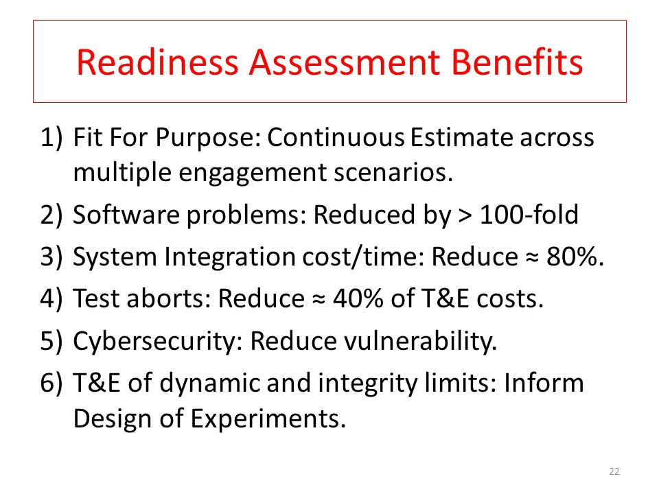 Readiness Assessment Benefits 1)Fit For Purpose: Continuous Estimate across multiple engagement scenarios. 2)Software problems: Reduced by > 100-fold