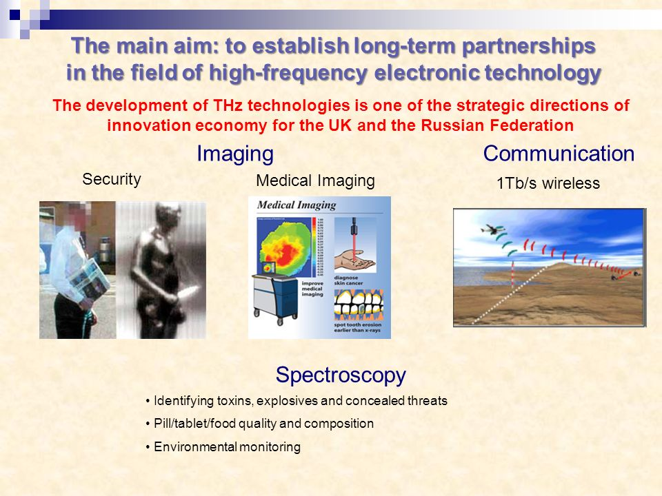 The main aim: to establish long-term partnerships in the field of high-frequency electronic technology The development of THz technologies is one of the strategic directions of innovation economy for the UK and the Russian Federation Security Imaging 1Tb/s wireless Communication Spectroscopy Identifying toxins, explosives and concealed threats Pill/tablet/food quality and composition Environmental monitoring Medical Imaging