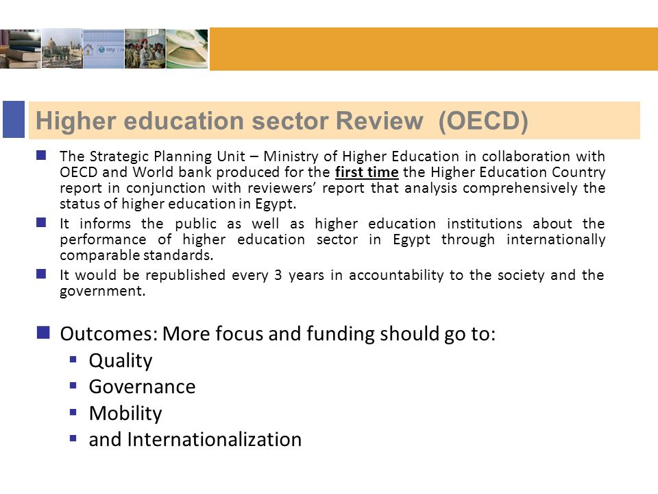 Bonn :: November 2006 Higher education sector Review (OECD) The Strategic Planning Unit – Ministry of Higher Education in collaboration with OECD and World bank produced for the first time the Higher Education Country report in conjunction with reviewers report that analysis comprehensively the status of higher education in Egypt.