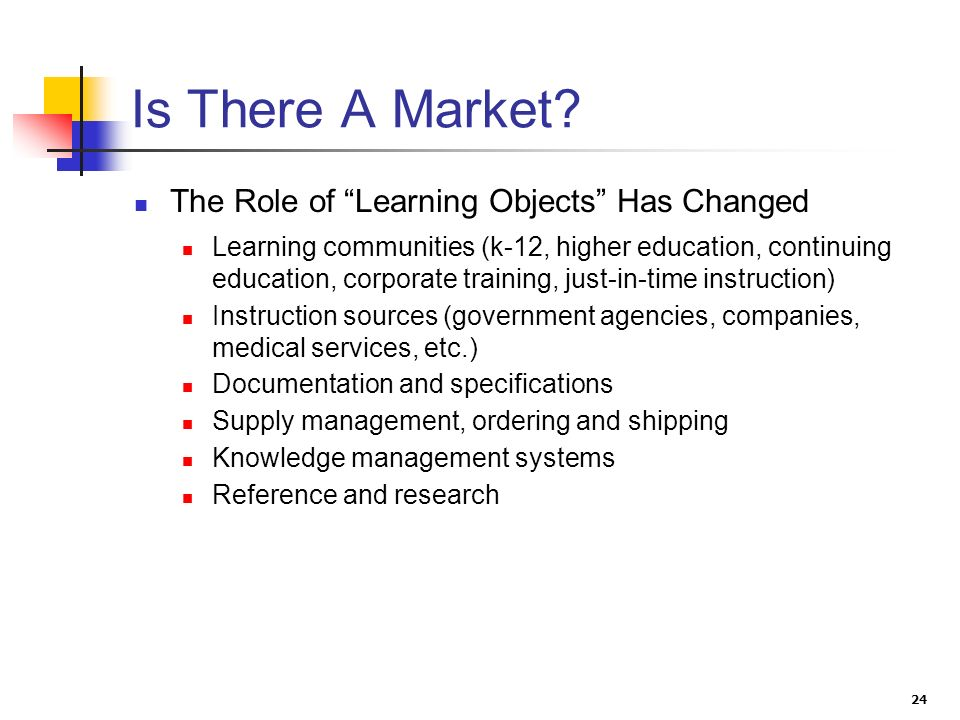 24 Is There A Market? The Role of Learning Objects Has Changed Learning communities (k-12, higher education, continuing education, corporate training,