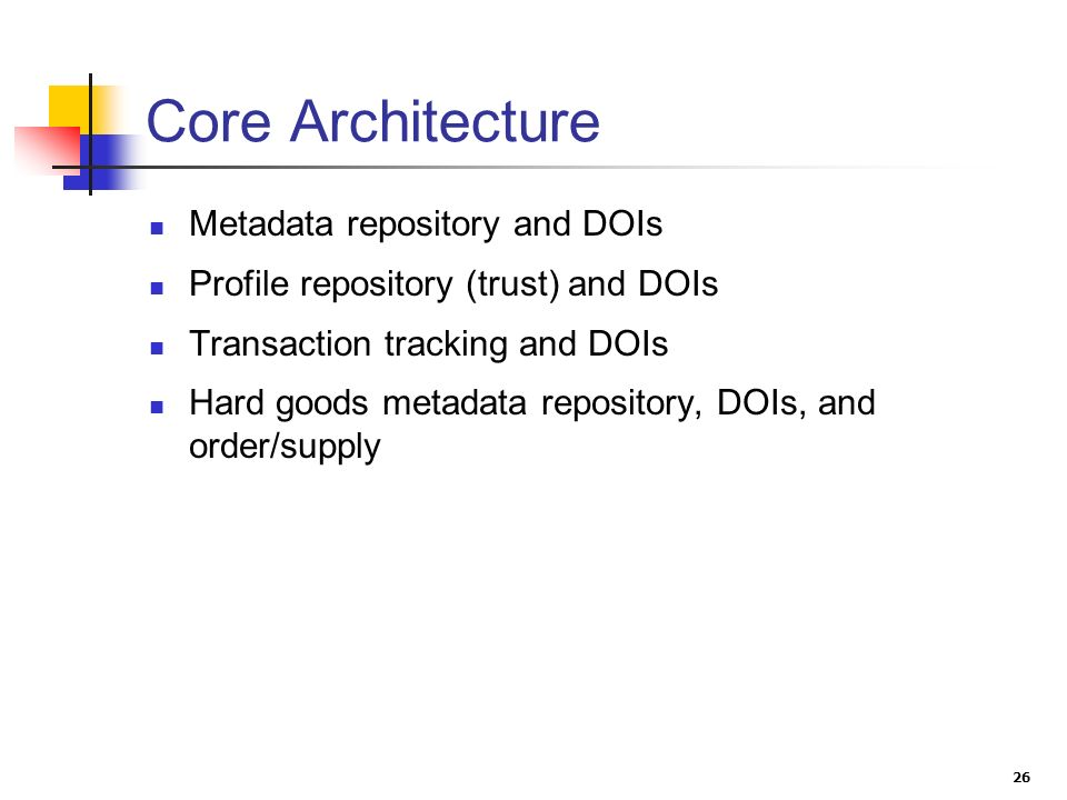 26 Core Architecture Metadata repository and DOIs Profile repository (trust) and DOIs Transaction tracking and DOIs Hard goods metadata repository, DOIs, and order/supply