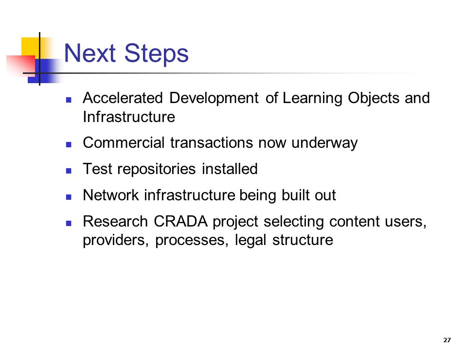 27 Next Steps Accelerated Development of Learning Objects and Infrastructure Commercial transactions now underway Test repositories installed Network